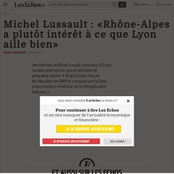 Michel Lussault: «Rhône-Alpes aplutôt intérêt àcequeLyon aille bien» - Les Echos