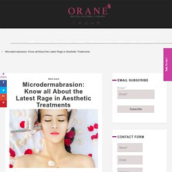 Microdermabrasion: Know all About the Latest Rage in Aesthetic Treatments