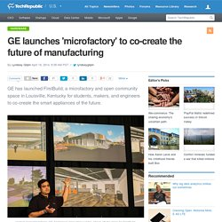 GE launches 'microfactory' to co-create the future of manufacturing - TechRepublic