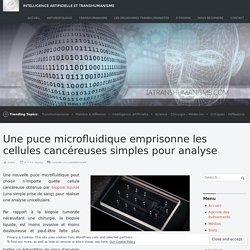 Une puce microfluidique emprisonne les cellules cancéreuses simples pour analyse – Intelligence Artificielle et Transhumanisme