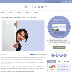 How to Stop Micromanaging and Start Leading - Be Leaderly