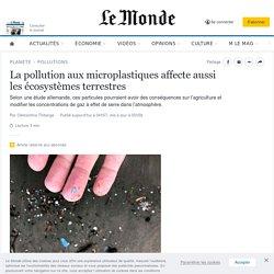 LE MONDE 06/07/20 La pollution aux microplastiques affecte aussi les écosystèmes terrestres