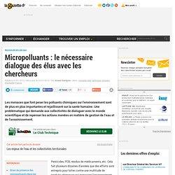 Micropolluants : le nécessaire dialogue des élus avec les chercheurs