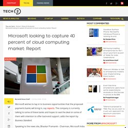 Microsoft looking to capture 40 percent of cloud computing market: Report