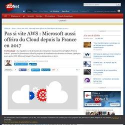 Pas si vite AWS : Microsoft aussi offrira du Cloud depuis la France en 2017 - ZDNet