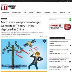 Microwave weapons no longer Conspiracy Theory - Now deployed in China - Veterans Today