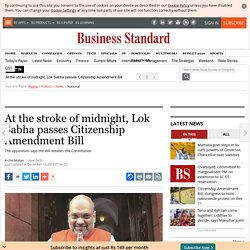At the stroke of midnight, Lok Sabha passes Citizenship Amendment Bill