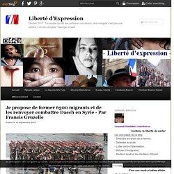 Je propose de former 6300 migrants et de les renvoyer combattre Daech en Syrie - Par Francis Gruzelle - Liberté d'Expression