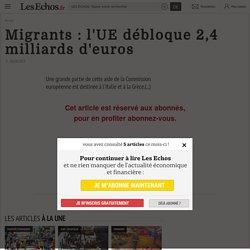 Migrants: l'UE débloque 2,4 milliards d'euros - Les Echos
