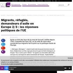 Migrants, réfugiés, demandeurs d'asile en Europe 2/3 : les réponses politiques de l'UE. France Culture. franceculture.fr