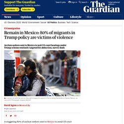 Remain in Mexico: 80% of migrants in Trump policy are victims of violence