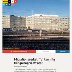"""Migrationsverket: """"Vi kan inte tvinga någon att äta"""""""