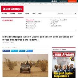 Militaires français tués en Libye : que sait-on de la présence de forces étrangères dans le pays ?