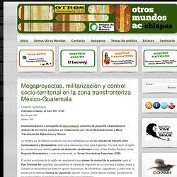 Megaproyectos, militarización y control socio-territorial en la zona transfronteriza México-Guatemala - Otros Mundos Chiapas