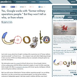 "Yes, Google works with ""former military operations people."" But they won't tell us who, or from where"