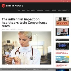 The millennial impact on healthcare tech: Convenience rules