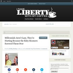 Millennials Aren't Lazy, They're Hurting Because the Baby Boomers Screwed Them Over - I Take LIBERTY With My Coffee