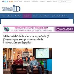 'Millennials' de la ciencia española (5 jóvenes que son promesas de la innovación en España) - INVDES
