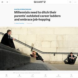 Millennials need to ditch their parents' outdated career ladders and embrace job-hopping — Quartz