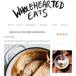 MILLET GLUTEN-FREE SOURDOUGH - Wholehearted Eats
