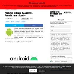 Plus d'un milliard d'appareils Android sans sécurité
