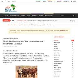 Tchad : 7 milliards de la BDEAC pour le complexe industriel de Djermaya - Apanews.net
