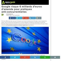 Google risque 6 milliards d'euros d'amende pour pratiques anti-concurrentielles