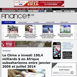 La Chine a investi 150,4 milliards $ en Afrique subsaharienne entre janvier 2006 et juillet 2014