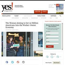 The Woman Aiming to Get 50 Million Americans Into the Worker-Owner Economy by Fran Korten
