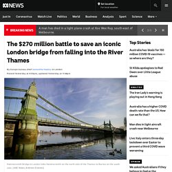 The $270 million battle to save an iconic London bridge from falling into the River Thames
