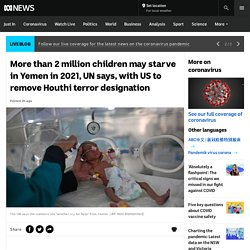 More than 2 million children may starve in Yemen in 2021, UN says, with US to remove Houthi terror designation