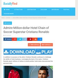 Admire Million-dollar Hotel Chain of Soccer Superstar Cristiano Ronaldo - World Wide Tourism - Global Travel News