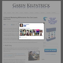 3 Internet Marketing Millionaires You Can Learn Alot From | Garin Kilpatrick