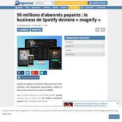 """50 millions d'abonnés payants : le business de Spotify devient """"magnify"""""""