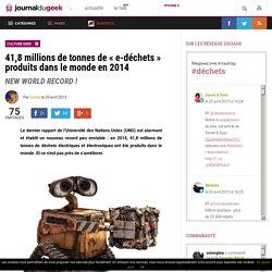41,8 millions de tonnes de «e-déchets» produits dans le monde en 2014Le Journal du Geek