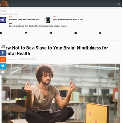 How Not to Be a Slave to Your Brain: Mindfulness for Mental Health