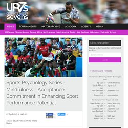 News: Sports Psychology Series - Mindfulness - Acceptance - Commitment in Enhancing Sport Performance Potential - Ultimate Rugby Sevens - UR7s