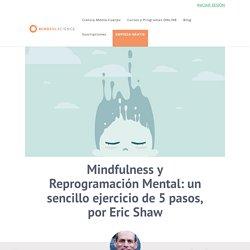 Mindfulness y Reprogramación Mental: un sencillo ejercicio de 5 pasos, por Eric Shaw