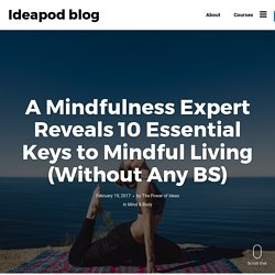 A Mindfulness Expert Reveals 10 Essential Keys to Mindful Living (Without Any BS) - Ideapod blog