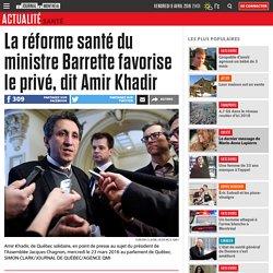 La réforme santé du ministre Barrette favorise le privé, dit Amir Khadir