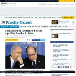 Le ministre de la défense d'Israël «préfère Daech» à l'Iran
