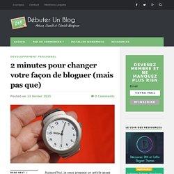 2 minutes pour changer votre façon de bloguer (mais pas que) - Débuter Un Blog