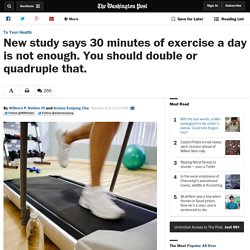 New study says 30 minutes of exercise a day is not enough. You should double or quadruple that.