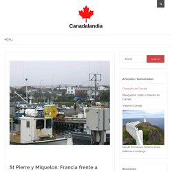 St Pierre y Miquelon: Francia frente a Canadá - Canadalandia