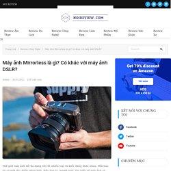 Máy ảnh Mirrorless là gì? Có khác với máy ảnh DSLR? - Nơi Review
