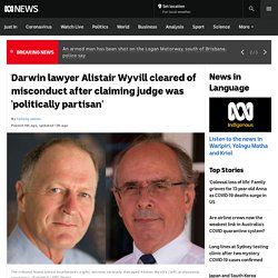 Darwin lawyer Alistair Wyvill cleared of misconduct after claiming judge was 'politically partisan' - ABC News
