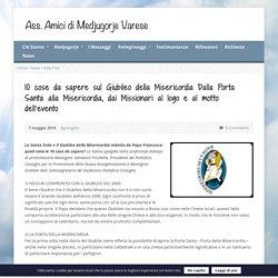 10 cose da sapere sul Giubileo della Misericordia Dalla Porta Santa alla Misericordia, dai Missionari al logo e al motto dell'evento - Ass. Amici di Medjugorje Varese