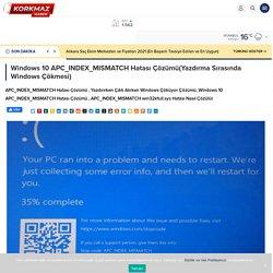 Windows 10 APC_INDEX_MISMATCH Hatası Çözümü(Yazdırma Sırasında Windows Çökmesi) - Doğru ve Güncel Hayattan Haberler