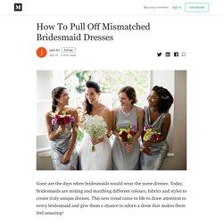 How To Pull Off Mismatched Bridesmaid Dresses - jack tin - Medium