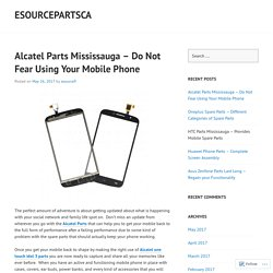 Alcatel Parts Mississauga – Do Not Fear Using Your Mobile Phone